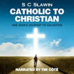 Catholic to Christian: An Exploration of Catholicism and One Man's Journey from Darkness into God's Wonderful Light | S. C. Slawin