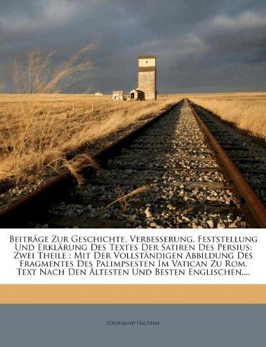 Read Online Beiträge Zur Geschichte, Verbesserung, Feststellung Und Erklärung Des Textes Der Satiren Des Persius: Zwei Theile : Mit Der Vollständigen Abbildung ... Und Besten Englischen,... (German Edition) pdf