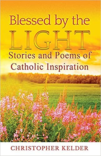 Blessed By The Light: Stories and Poems of Catholic