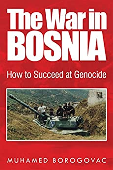 The War in Bosnia: How to Succeed at Genocide by [Borogovac, Muhamed]