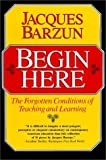 Begin Here: The Forgotten Conditions of Teaching and Learning by Barzun, Jacques (May 15, 1992) Paperback