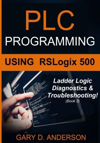 3: PLC Programming Using RSLogix 500: Ladder Logic Diagnostics & Troubleshooting! (Volume 3)