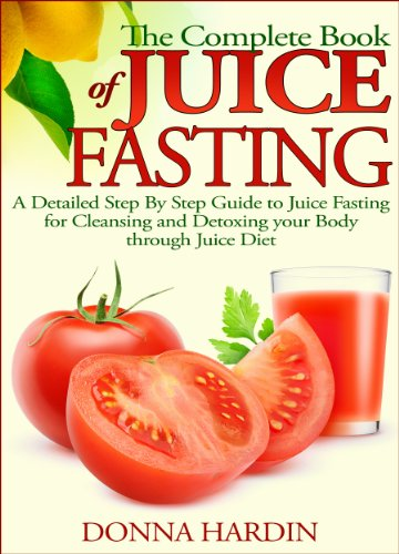 The Complete Book of Juice Fasting: A Detailed Step By Step Guide to Juice Fasting for Cleansing and Detoxing your Body through Juice Diet by Donna Hardin
