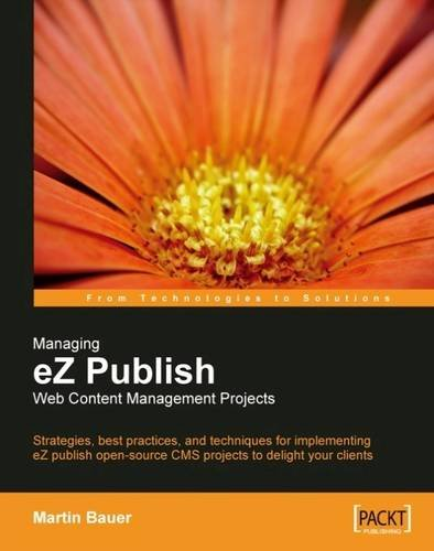 Read Online Managing eZ Publish Web Content Management Projects: Strategies, best practices, and techniques for implementing eZ publish open-source CMS projects to delight your clients pdf epub