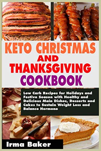 KETO CHRISTMAS AND THANKSGIVING COOKBOOK: Low Carb Recipes for Holidays and Festive Season with Healthy and Delicious Main Dishes, Desserts and Cakes to Sustain Weight Loss and Balance Hormone
