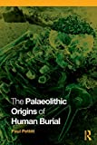 Palaeolithic Origins of Human Burial, Paul Pettitt, 0415354900