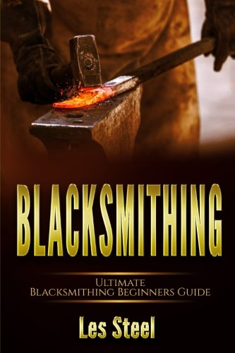 Blacksmithing: Ultimate Blacksmithing Beginners Guide: Easy and Useful DIY Step-by-Step Blacksmithing Projects for the New Enthusiastic Blacksmith