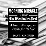Morning Miracle: Inside the Washington Post - a Great Newspaper Fights for Its Life | Dave Kindred
