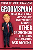 Funny Trump Journal - Believe Me. You're An Amazing Groomsman Other Groomsmen Total Disasters. Ask Anyone.: Humorous Groomsman Gift Pro Trump Gag Gift Better Than A Card 120 Pg Notebook 6x9