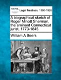A biographical sketch of Roger Minott Sherman, the eminent Connecticut Jurist, 1773-1845, William A. Beers, 1240038801