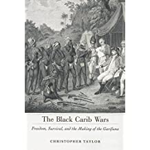 The Black Carib Wars: Freedom, Survival, and the Making of the Garifuna