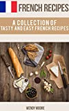 French Recipes - A Collection of Tasty and Easy French Recipes (French Cookbook, Paris Recipes, French Recipes, French Cuisine,Healthy French Recipes)