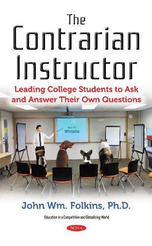 The Contrarian Instructor: Leading College Students to Ask and Answer Their Own Questions (Education in a Competitive and Globalizing World) (Teaching Students To Ask Their Own Questions)