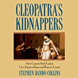Cleopatra's Kidnappers: How Caesars Sixth Legion Gave Egypt to Rome and Rome to Caesar by Stephen Dando-Collins front cover