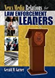 News Media Relations for Law Enforcement Leaders, Garner, Gerald W., 0398088071