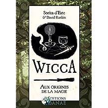 Wicca : Aux Origines de la Magie: Une étude des roigines historiques des rituels magiques, des pratiques et des croyances de la sorcellerie moderne initiatique et païenne (French Edition)