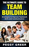 The Ultimate Guide to Team Building: Strategies to Improve Teamwork Skills and Communication