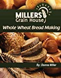 Whole Wheat Bread Making, Donna Miller, 1478304677