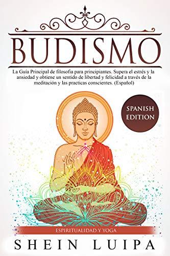Budismo: La Guía Principal de Filosofia para principiantes. Supera el Estrés y la Ansiedad y obtiene un sentido de Libertad y Felicidad a través de la ...