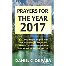 Prayers for the Year - 2017: A 21 Days Prayer Program With Over 200 Powerful Prayers and Prophetic Declarations for Grace & Total Victory All Through the Year