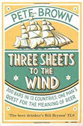 Three Sheets To The Wind: One Man's Quest For The Meaning Of Beer