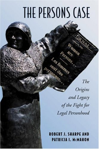 The Persons Case: The Origins and Legacy of the Fight for Legal Personhood (Osgoode Society for Canadian Legal History) Robert J. Sharpe