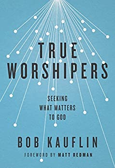 True Worshipers: Seeking What Matters to God (English Edition) por [Kauflin, Bob]