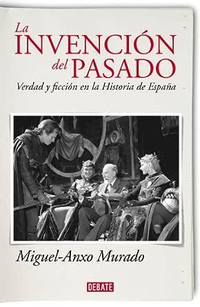 La invención del pasado: Verdad y ficción en la Historia de España eBook: Murado, Miguel-Anxo: Amazon.es: Tienda Kindle