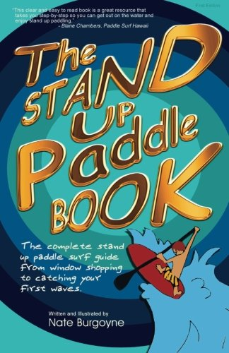 The Stand Up Paddle Book: The Complete Stand Up Paddle Surf Guide from Window Shopping to Catching Your First Waves: Amazon.es: Nate Burgoyne: Libros en ...