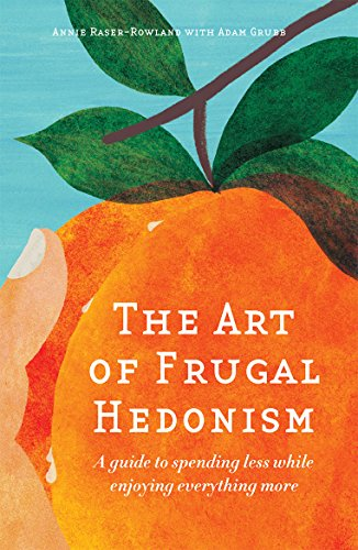 The Art of Frugal Hedonism: A Guide to Spending Less While Enjoying Everything More, by Annie Raser-Rowland, Adam Grubb