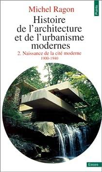 Histoire de l'architecture et de l'urbanisme modernes, Tome 2, Naissance de la cité moderne, 1900-1940 par Ragon