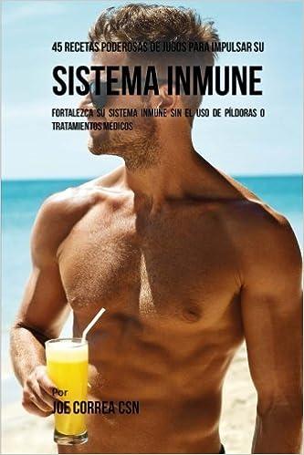 45 Recetas Poderosas de Jugos Para Impulsar su Sistema Inmune: Fortalezca su Sistema Inmune Sin el Uso de Píldoras o Tratamientos Médicos (Spanish Edition): ...