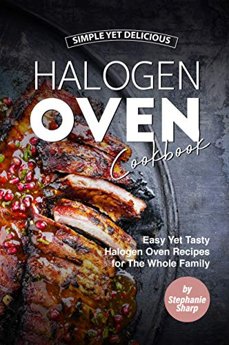Simple Yet Delicious Halogen Oven Cookbook: Easy Yet Tasty Halogen Oven Recipes for The Whole Family