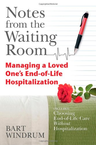 Notes from the Waiting Room: Managing a Loved One's End-of-Life-Hospitalization (includes Choosing End-of-Life Care Without Hospitalization)