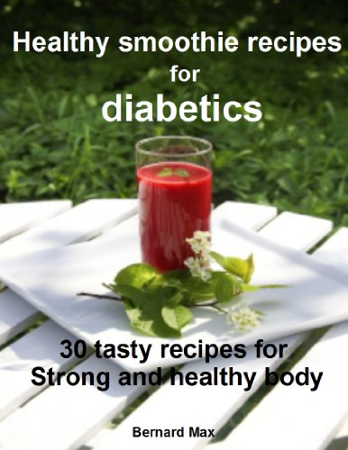 Healthy smoothie recipes for diabetics: 30 tasty recipes for strong and healthy body by Bernard Max