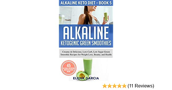Alkaline Ketogenic Green Smoothies: Creamy & Delicious, Low-Carb, Low Sugar Green Smoothie Recipes for Weight Loss, Beauty and Health (Alkaline Keto Diet Book 5)
