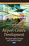 Airport-Centric Development: The Aerotropolis Concept and Capacity Needs (Transportation Infrastructure-Roads, Highways, Bridges, Airports and Mass Transit)
