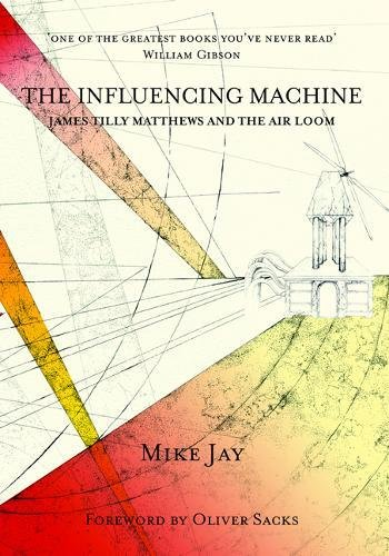 The Influencing Machine: James Tilly Matthews and The Air Loom (Strange Attractor Press)