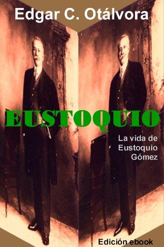 Descargar Libro Eustoquio. La Vida De Eustoquio Gómez Edgar C.  Otálvora