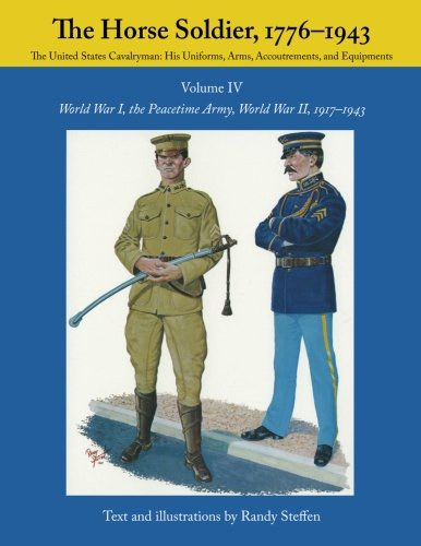 The Horse Soldier, 1776-1943: The United States Cavalryman - His Uniforms, Arms, Accoutrements, and Equipments - World War I, the Peacetime Army, World War II, 1917-1943, Vol. 4