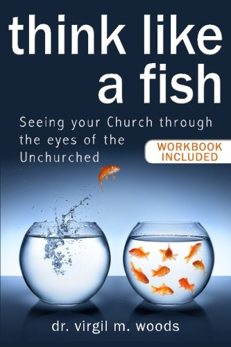 Think Like A Fish: Seeing Your Church through the Eyes of the Unchurched ()