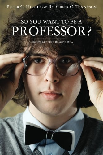 So you want to be a Professor?: How to Succeed in Academia
