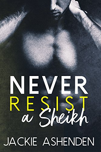 Never Resist a Sheikh (Bad Boy Sheikhs Book 3) by [Ashenden, Jackie]