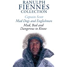 The Ranulph Fiennes Collection: Captain Scott; Mad, Bad and Dangerous to Know & Mad, Dogs and Englishmen (English Edition)