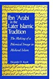 Ibn 'Arabi in the Later Islamic Tradition: The Making of a Polemical Image in Medieval Islam (SUNY series in Islam)