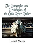 The Gargoyles and Grotesques of the Ohio River Valley, Daniel Meyer, 1601457111