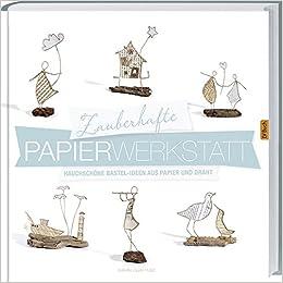 Zauberhafte Papier-Werkstatt : Hauchschöne Bestel-Ideen aus Papier und Draht.