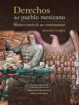 Derechos del pueblo mexicano. México a través de sus constituciones. Sección cuarta de [Porrúa, Miguel Ángel]