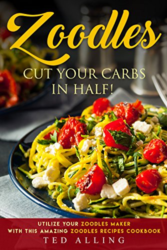 Zoodles Cut your Carbs in Half!: Utilize your Zoodles Maker with this Amazing Zoodles Recipes Cookbook by [Alling, Ted]