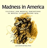 Madness in America: Cultural and Medical Perceptions of Mental Illness Before 1914 (Cornell Studies in the History of Psychiatry)